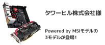 Powered by MSI アークコラボレーションモデル タワーヒル株式会社様