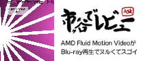 AMD Fluid Motion VideoがBlu-ray再生でヌルくてスゴイ