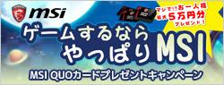 MSIマザーボードを買って最大5万円のQUOカードをゲット!「ゲームするなら、やっぱりMSI」キャンペーンのお知らせ