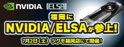 NVIDIA & ELSA 最新アップデート、ツクモ福岡 店頭スペシャルイベント開催のお知らせ