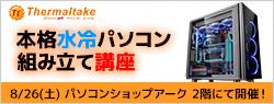 Thermaltake 本格水冷パソコン組み立て講座 in アーク 店頭スペシャルイベント開催のお知らせ