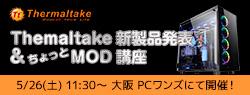 Thermaltake 新製品発表&ちょっとMOD講座 in PCワンズ 店頭スペシャルイベント開催のお知らせ