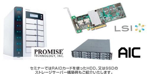 セミナーではRAIDカードを使ったHDD、又はSSDのストレージサーバー構築例もご紹介いたします。
