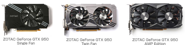 ZOTAC GeForce GTX 950 Single Fan、ZOTAC GeForce GTX 950 Twin Fan、ZOTAC GeForce GTX 950 AMP Edition 製品画像