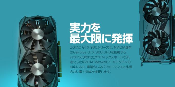 実力を最大限に発揮 ZOTAC GTX 960シリーズは、NVIDIA最新のGeForce GTX 960 GPUを搭載するバランスの取れたグラフィックスボードです。進化したNVIDIA Maxwellアーキテクチャの対応により、素晴らしいパフォーマンスと比類のない電力効率を実現します。
