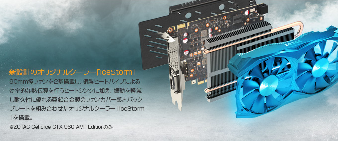 新設計のオリジナルクーラー「IceStorm」 90mm径ファンを2基搭載し、銅製ヒートパイプによる効率的な熱伝導を行うヒートシンクに加え、振動を軽減し耐久性に優れる亜鉛合金製のファンカバー部とバックプレートを組み合わせたオリジナルクーラー「IceStorm」を搭載。※ZOTAC GeForce GTX 960 AMP Editionのみ
