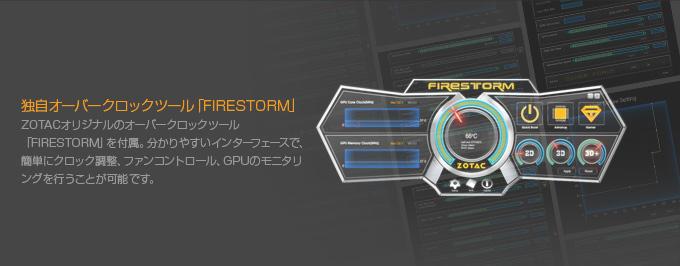 独自オーバークロックツール「FIRESTORM」 ZOTACオリジナルのオーバークロックツール「FIRESTORM」を付属。分かりやすいインターフェースで、簡単にクロック調整、ファンコントロール、GPUのモニタリングを行うことが可能です。